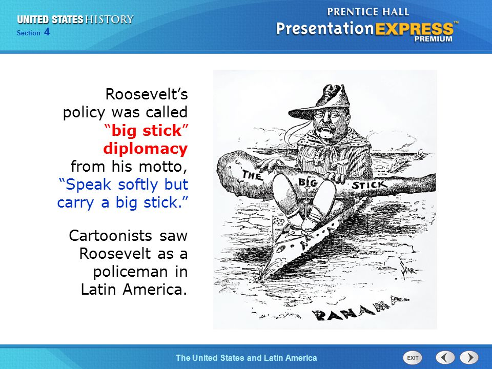 Chapter 25 Section 1 The Cold War Begins Section 4 The United States and Latin America Roosevelt's policy was called big stick diplomacy from his motto, Speak softly but carry a big stick. Cartoonists saw Roosevelt as a policeman in Latin America.