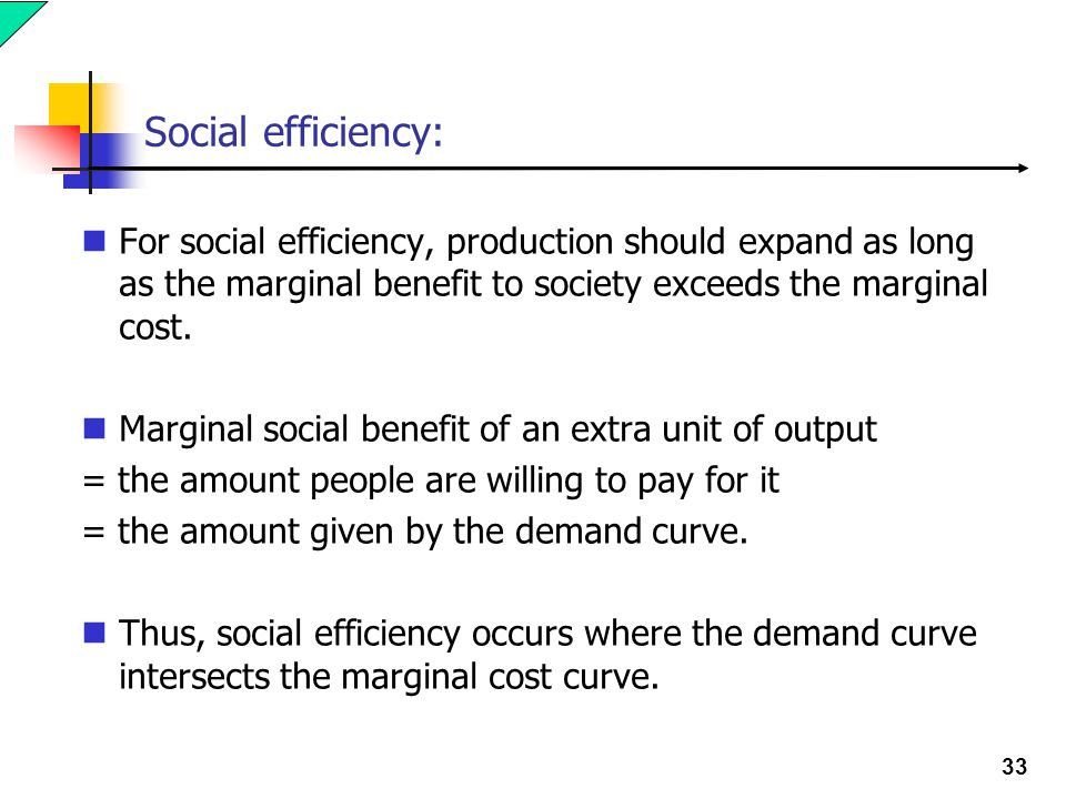33 Social efficiency: For social efficiency, production should expand as long as the marginal benefit to society exceeds the marginal cost.