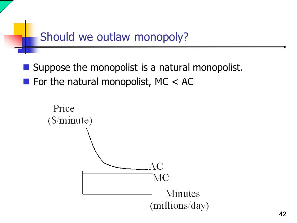 42 Should we outlaw monopoly. Suppose the monopolist is a natural monopolist.