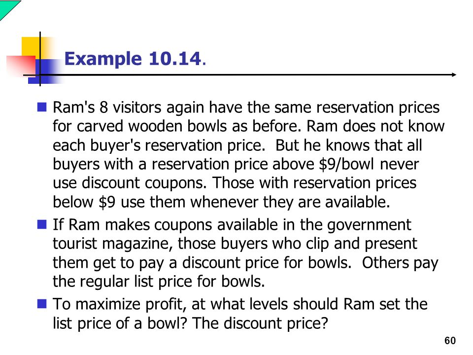 60 Example 10.14. Ram's 8 visitors again have the same reservation prices for carved wooden bowls as before. Ram does not know each buyer's reservatio