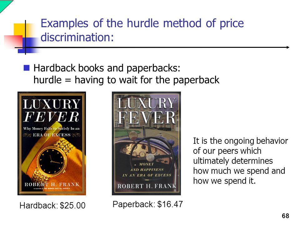68 Examples of the hurdle method of price discrimination: Hardback books and paperbacks: hurdle = having to wait for the paperback Paperback: $16.47 Hardback: $25.00 It is the ongoing behavior of our peers which ultimately determines how much we spend and how we spend it.