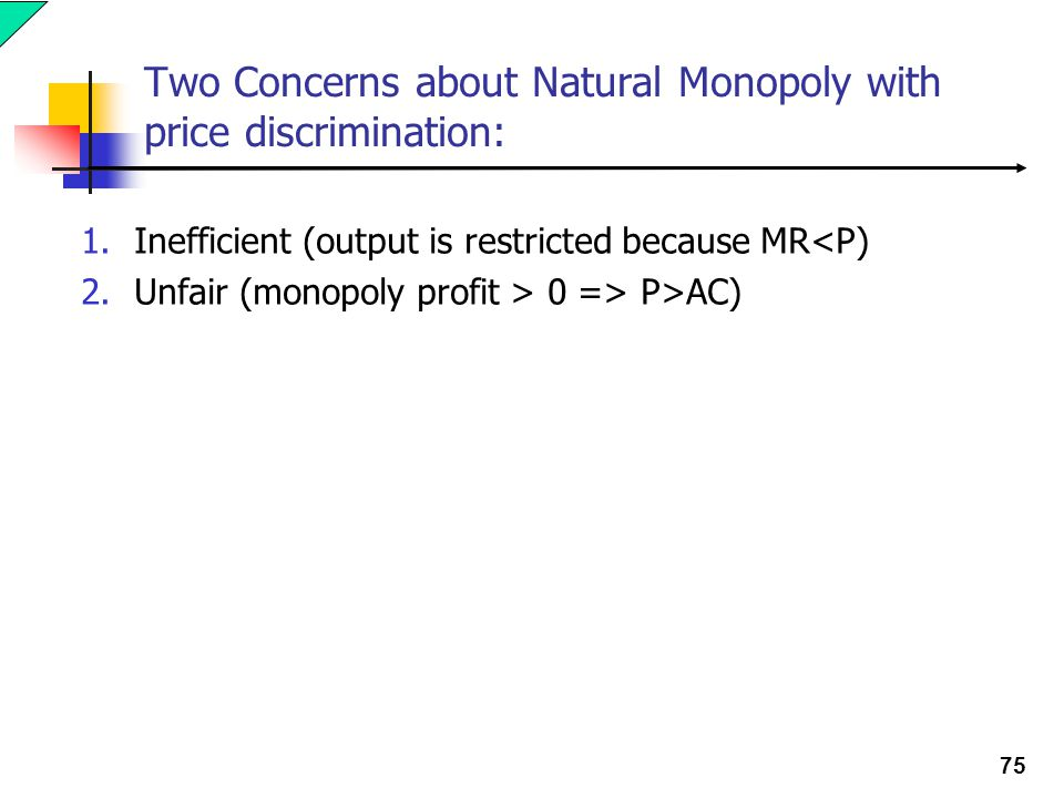 75 Two Concerns about Natural Monopoly with price discrimination: 1.Inefficient (output is restricted because MR<P) 2.Unfair (monopoly profit > 0 => P>AC)