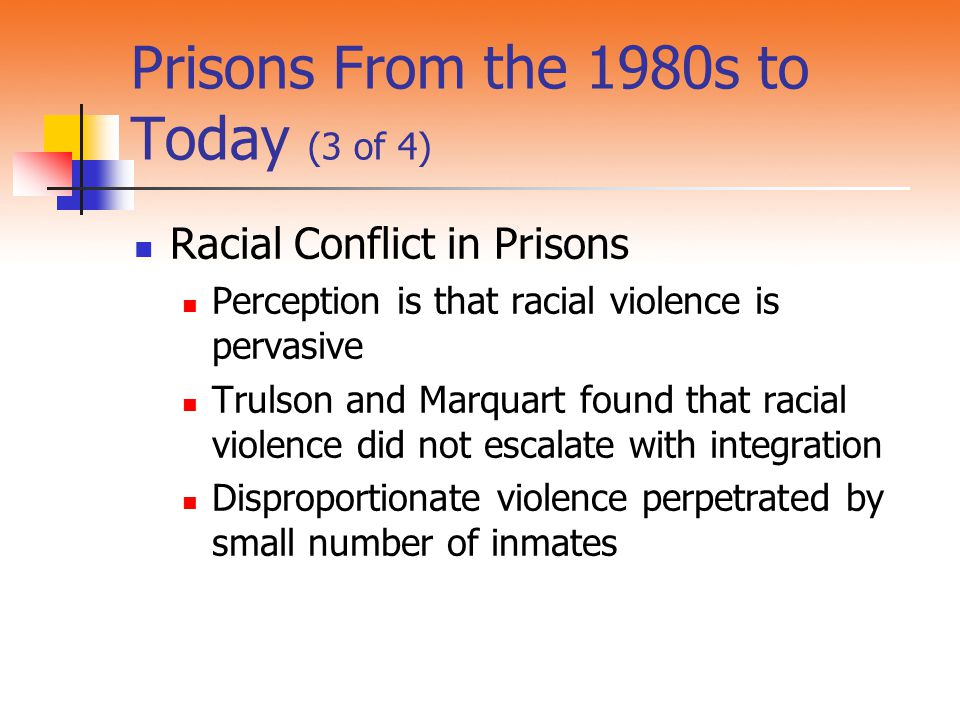 Prisons From the 1980s to Today (3 of 4) Racial Conflict in Prisons Perception is that racial violence is pervasive Trulson and Marquart found that ra