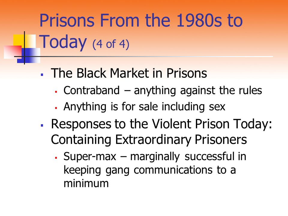 Prisons From the 1980s to Today (4 of 4)  The Black Market in Prisons  Contraband – anything against the rules  Anything is for sale including sex