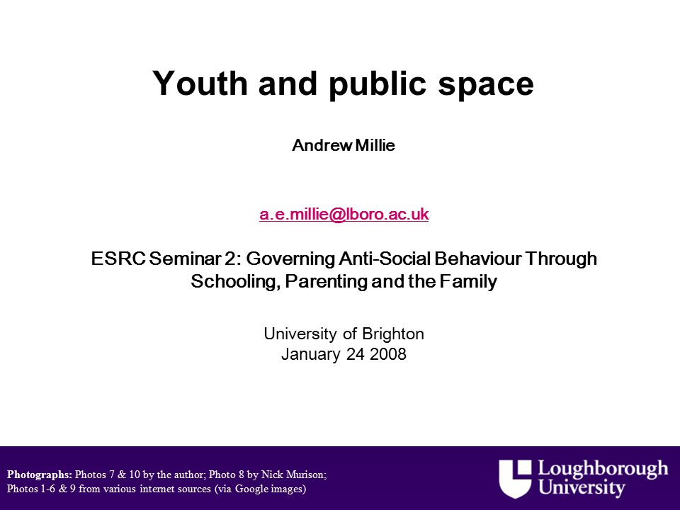 Youth and public space Andrew Millie a.e.millie@lboro.ac.uk ESRC Seminar 2: Governing Anti-Social Behaviour Through Schooling, Parenting and the Family University of Brighton January 24 2008 a.e.millie@lboro.ac.uk Photographs: Photos 7 & 10 by the author; Photo 8 by Nick Murison; Photos 1-6 & 9 from various internet sources (via Google images)