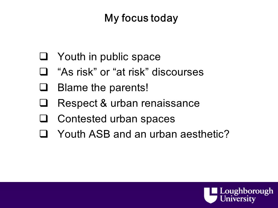 My focus today  Youth in public space  As risk or at risk discourses  Blame the parents.