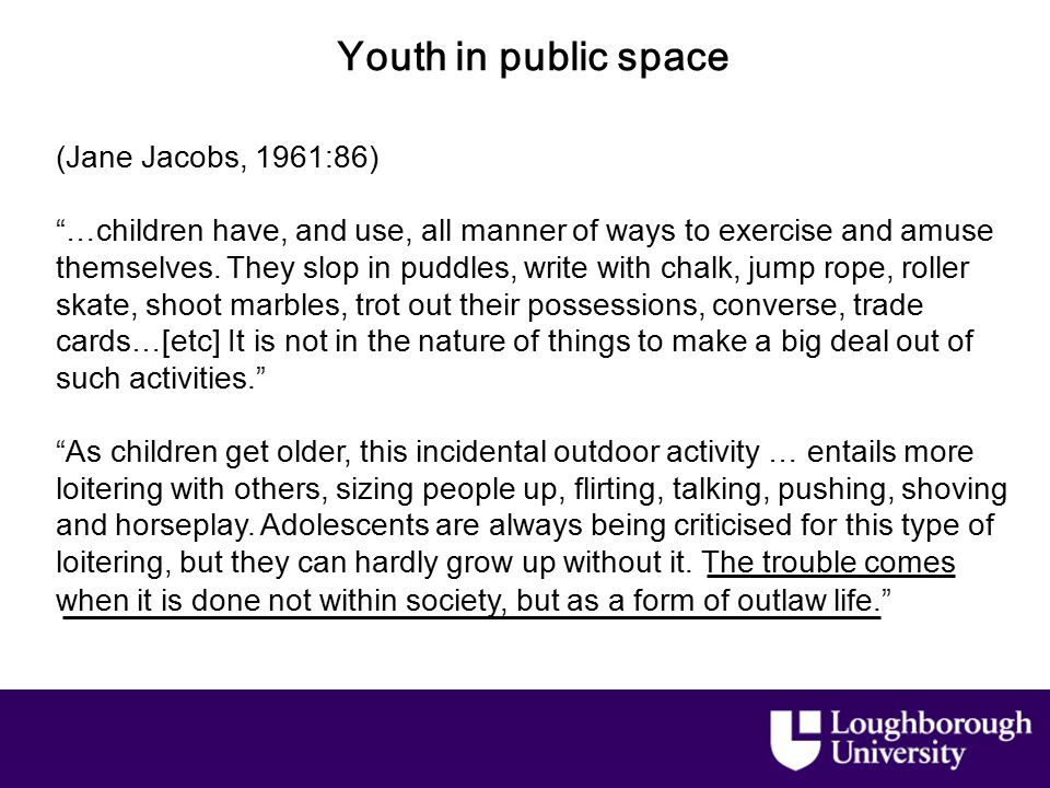 Youth in public space (Jane Jacobs, 1961:86) …children have, and use, all manner of ways to exercise and amuse themselves.