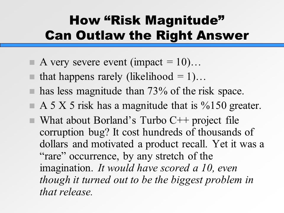 How Risk Magnitude Can Outlaw the Right Answer n A very severe event (impact = 10)… n that happens rarely (likelihood = 1)… n has less magnitude than 73% of the risk space.