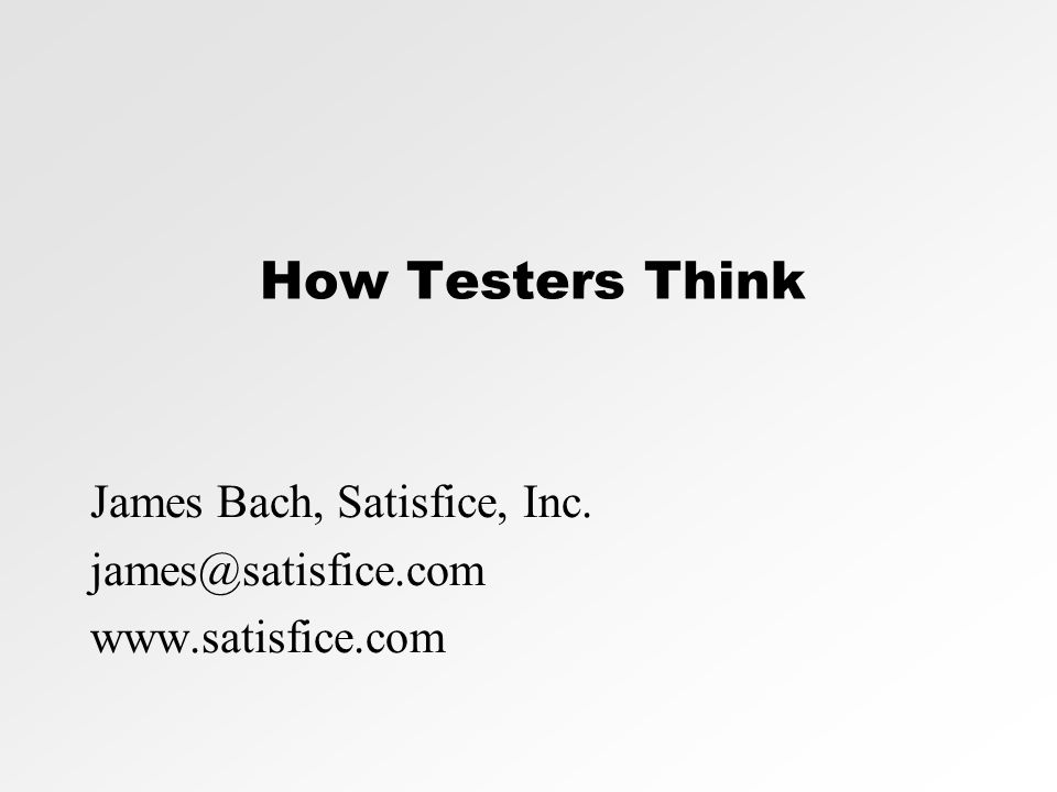 How Testers Think James Bach, Satisfice, Inc. james@satisfice.com www.satisfice.com