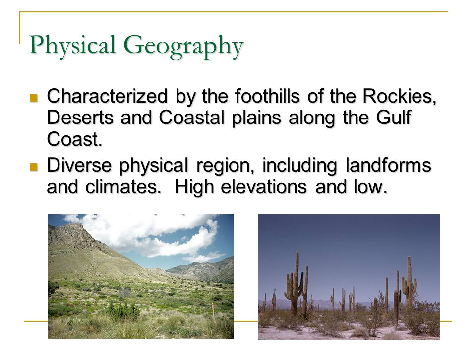 Physical Geography Characterized by the foothills of the Rockies, Deserts and Coastal plains along the Gulf Coast. Characterized by the foothills of t