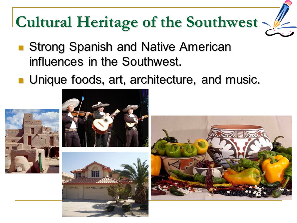 Cultural Heritage of the Southwest Strong Spanish and Native American influences in the Southwest. Strong Spanish and Native American influences in th