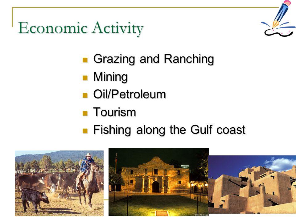 Economic Activity Grazing and Ranching Grazing and Ranching Mining Mining Oil/Petroleum Oil/Petroleum Tourism Tourism Fishing along the Gulf coast Fis