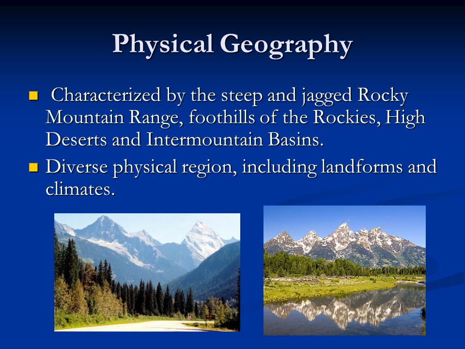Physical Geography Characterized by the steep and jagged Rocky Mountain Range, foothills of the Rockies, High Deserts and Intermountain Basins. Charac