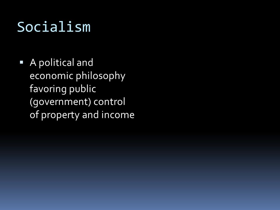 Socialism  A political and economic philosophy favoring public (government) control of property and income