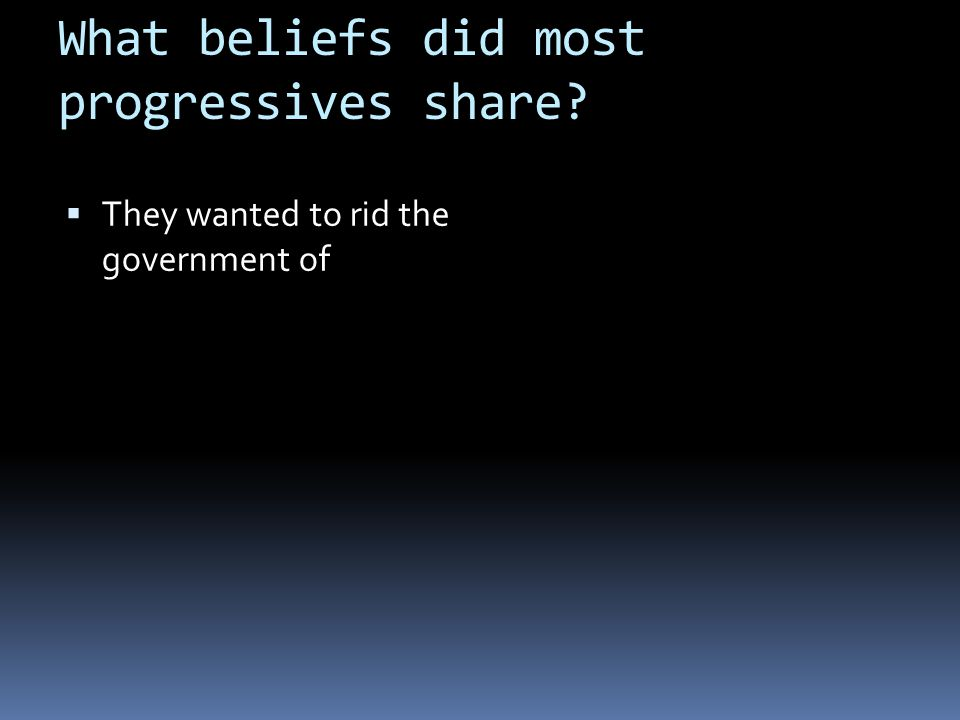 What beliefs did most progressives share?  They wanted to rid the government of