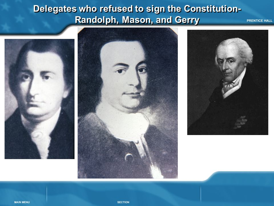 Delegates who refused to sign the Constitution- Randolph, Mason, and Gerry