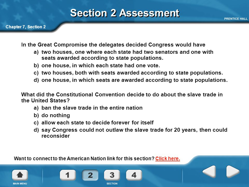 Chapter 7, Section 2 Section 2 Assessment In the Great Compromise the delegates decided Congress would have a) two houses, one where each state had tw