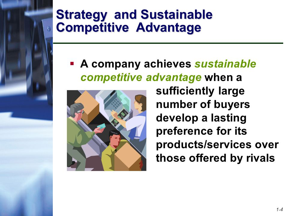 1-4 Strategy and Sustainable Competitive Advantage  A company achieves sustainable competitive advantage when a sufficiently large number of buyers develop a lasting preference for its products/services over those offered by rivals