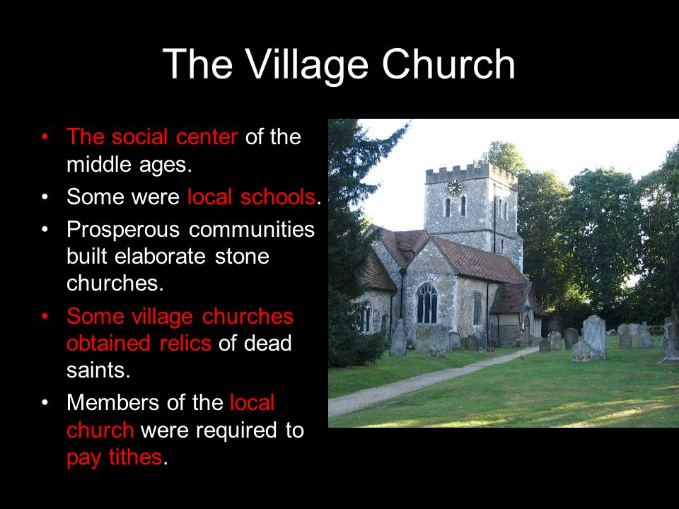 The Village Church The social center of the middle ages. Some were local schools. Prosperous communities built elaborate stone churches. Some village
