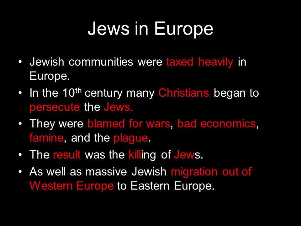 Jews in Europe Jewish communities were taxed heavily in Europe. In the 10 th century many Christians began to persecute the Jews. They were blamed for
