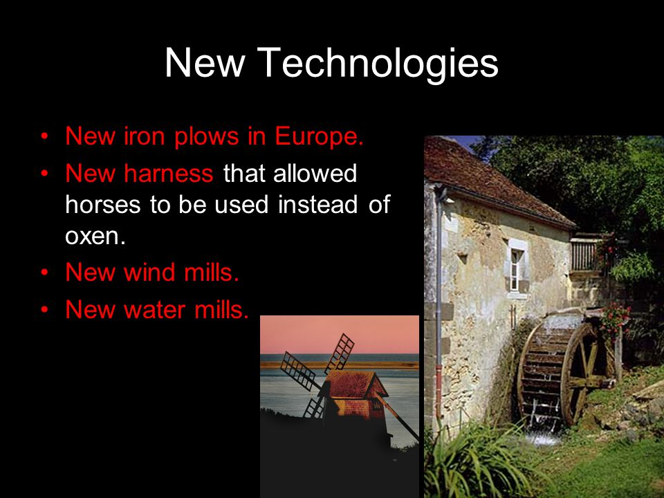 New Technologies New iron plows in Europe. New harness that allowed horses to be used instead of oxen. New wind mills. New water mills.