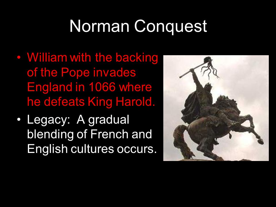 Norman Conquest William with the backing of the Pope invades England in 1066 where he defeats King Harold. Legacy: A gradual blending of French and En