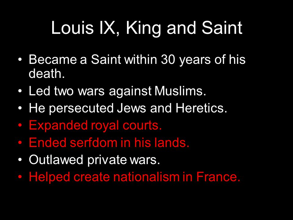 Louis IX, King and Saint Became a Saint within 30 years of his death. Led two wars against Muslims. He persecuted Jews and Heretics. Expanded royal co