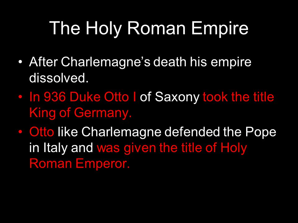 The Holy Roman Empire After Charlemagne's death his empire dissolved. In 936 Duke Otto I of Saxony took the title King of Germany. Otto like Charlemag