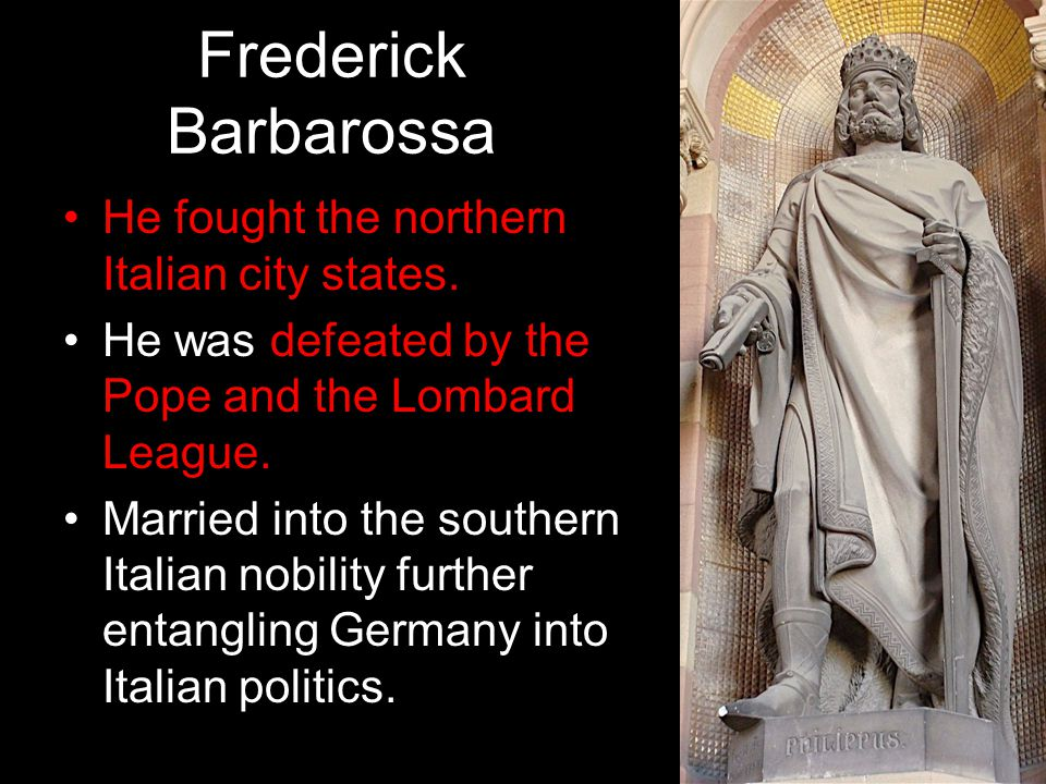 Frederick Barbarossa He fought the northern Italian city states. He was defeated by the Pope and the Lombard League. Married into the southern Italian