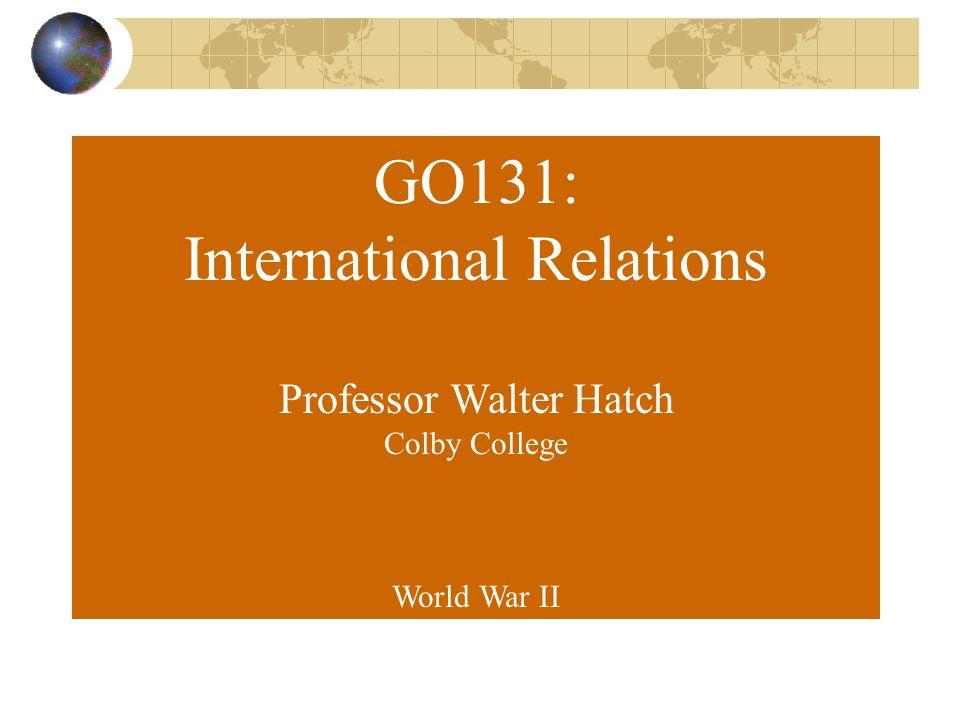 GO131: International Relations Professor Walter Hatch Colby College World War II