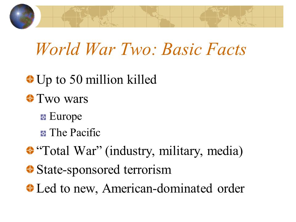 World War Two: Basic Facts Up to 50 million killed Two wars Europe The Pacific Total War (industry, military, media) State-sponsored terrorism Led to new, American-dominated order