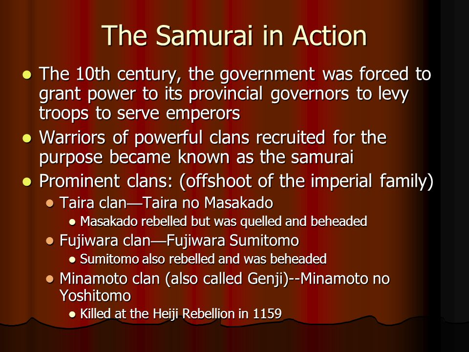 The Samurai in Action The 10th century, the government was forced to grant power to its provincial governors to levy troops to serve emperors The 10th century, the government was forced to grant power to its provincial governors to levy troops to serve emperors Warriors of powerful clans recruited for the purpose became known as the samurai Warriors of powerful clans recruited for the purpose became known as the samurai Prominent clans: (offshoot of the imperial family) Prominent clans: (offshoot of the imperial family) Taira clan — Taira no Masakado Taira clan — Taira no Masakado Masakado rebelled but was quelled and beheaded Masakado rebelled but was quelled and beheaded Fujiwara clan — Fujiwara Sumitomo Fujiwara clan — Fujiwara Sumitomo Sumitomo also rebelled and was beheaded Sumitomo also rebelled and was beheaded Minamoto clan (also called Genji)--Minamoto no Yoshitomo Minamoto clan (also called Genji)--Minamoto no Yoshitomo Killed at the Heiji Rebellion in 1159 Killed at the Heiji Rebellion in 1159