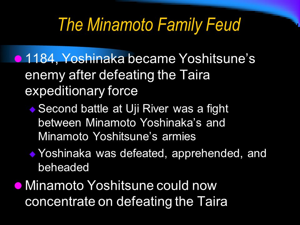 The Minamoto Family Feud 1184, Yoshinaka became Yoshitsune's enemy after defeating the Taira expeditionary force  Second battle at Uji River was a fight between Minamoto Yoshinaka's and Minamoto Yoshitsune's armies  Yoshinaka was defeated, apprehended, and beheaded Minamoto Yoshitsune could now concentrate on defeating the Taira