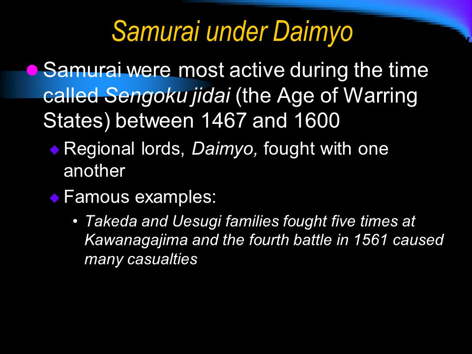 Samurai under Daimyo Samurai were most active during the time called Sengoku jidai (the Age of Warring States) between 1467 and 1600  Regional lords, Daimyo, fought with one another  Famous examples: Takeda and Uesugi families fought five times at Kawanagajima and the fourth battle in 1561 caused many casualties