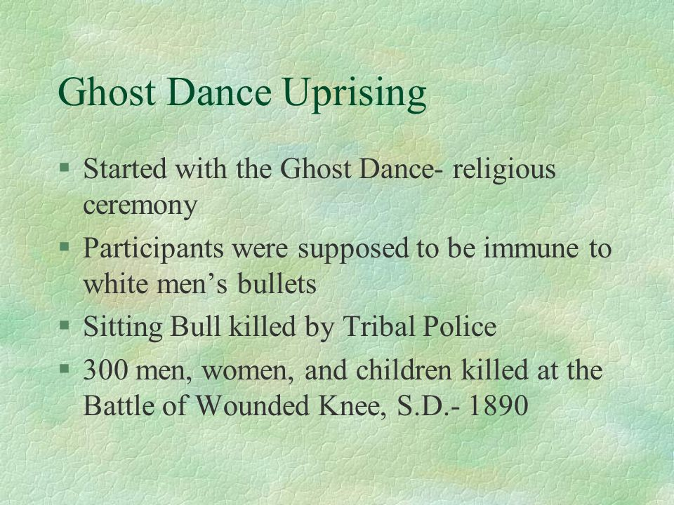 Ghost Dance Uprising §Started with the Ghost Dance- religious ceremony §Participants were supposed to be immune to white men's bullets §Sitting Bull killed by Tribal Police §300 men, women, and children killed at the Battle of Wounded Knee, S.D.- 1890