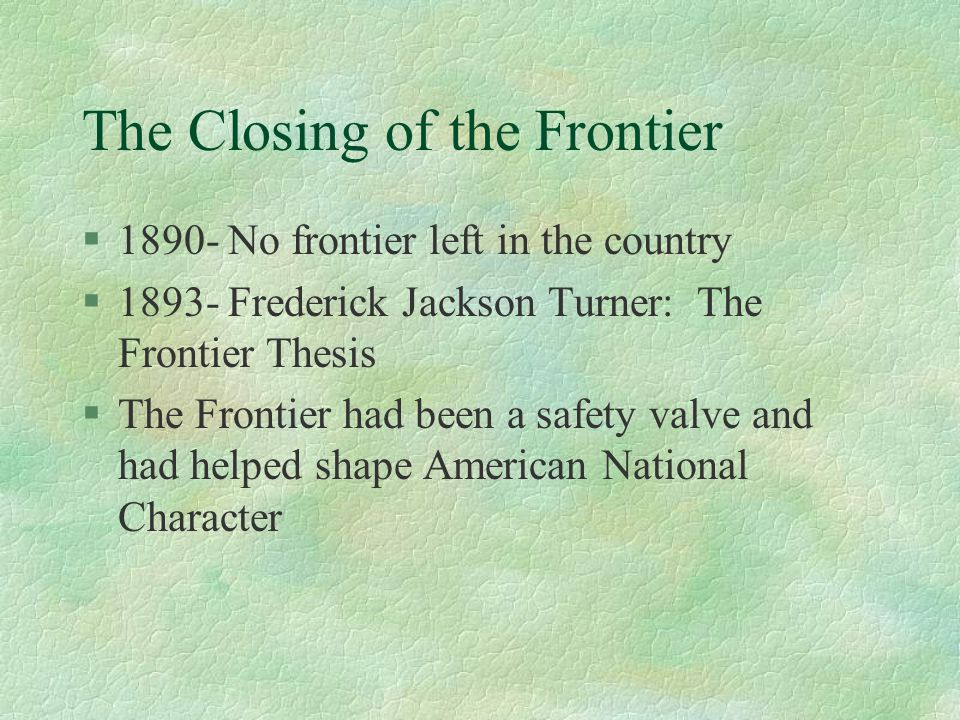 The Closing of the Frontier §1890- No frontier left in the country §1893- Frederick Jackson Turner: The Frontier Thesis §The Frontier had been a safety valve and had helped shape American National Character