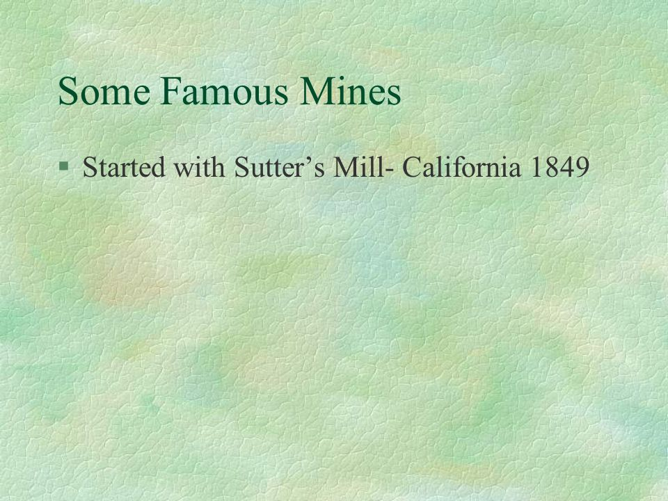 Some Famous Mines §Started with Sutter's Mill- California 1849