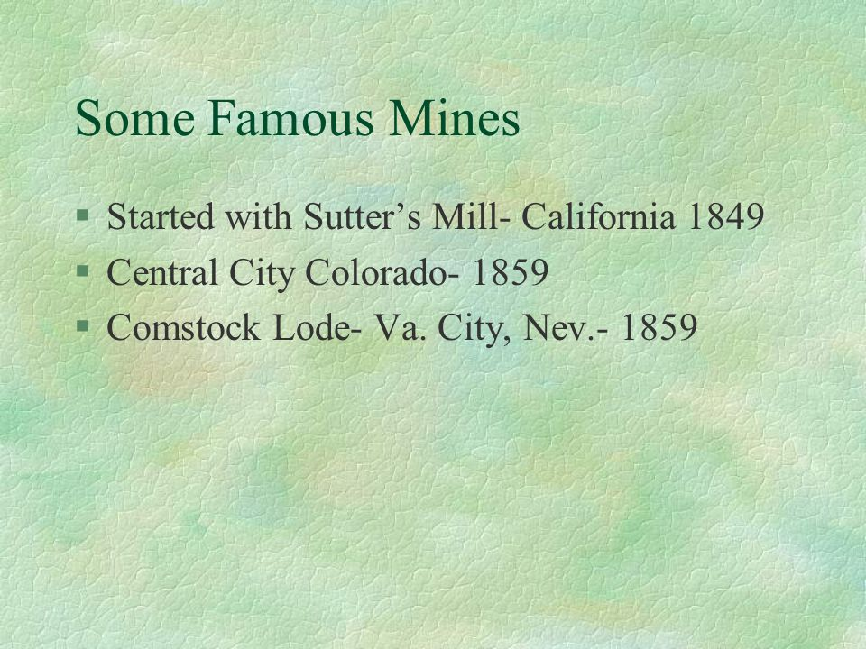 Some Famous Mines §Started with Sutter's Mill- California 1849 §Central City Colorado- 1859 §Comstock Lode- Va.