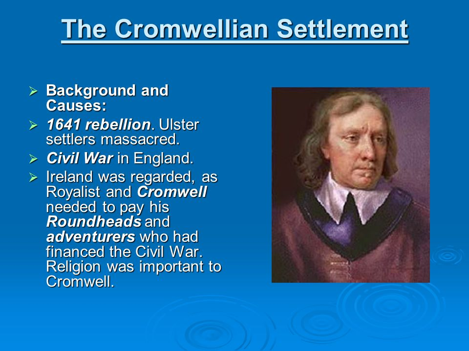 The Cromwellian Settlement  Background and Causes:  1641 rebellion. Ulster settlers massacred.  Civil War in England.  Ireland was regarded, as Ro