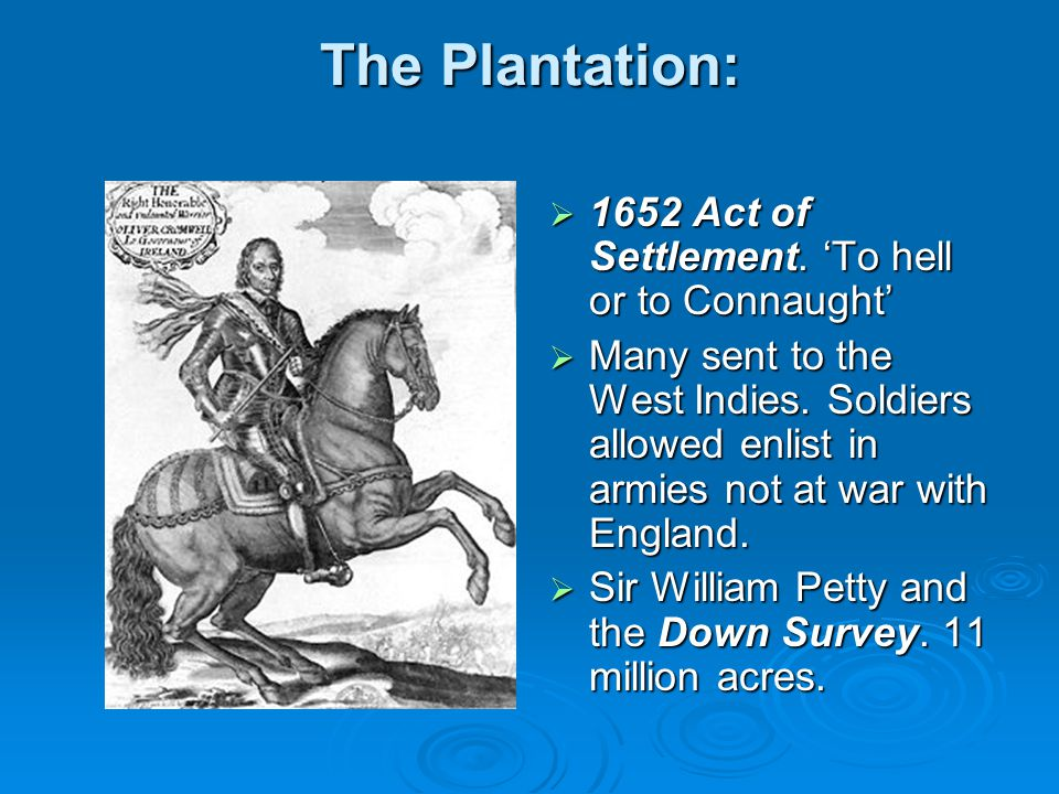 The Plantation:  1652 Act of Settlement. 'To hell or to Connaught'  Many sent to the West Indies. Soldiers allowed enlist in armies not at war with