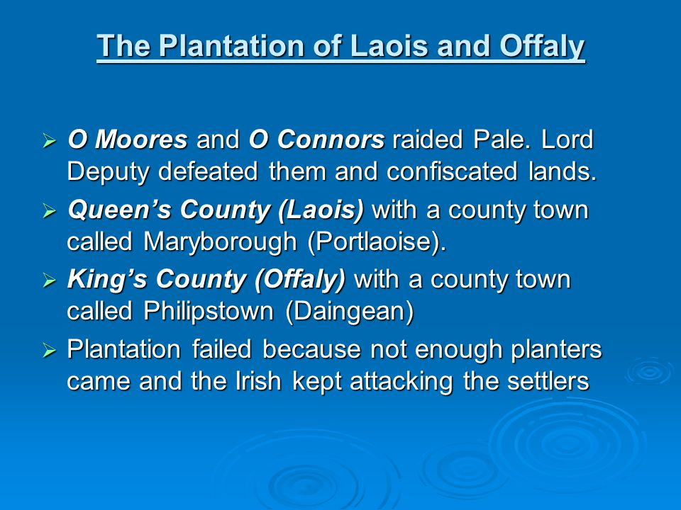 The Plantation of Laois and Offaly  O Moores and O Connors raided Pale. Lord Deputy defeated them and confiscated lands.  Queen's County (Laois) wit