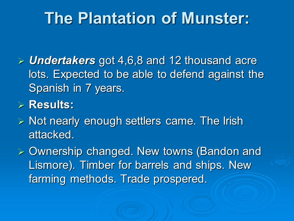 The Plantation of Munster:  Undertakers got 4,6,8 and 12 thousand acre lots. Expected to be able to defend against the Spanish in 7 years.  Results: