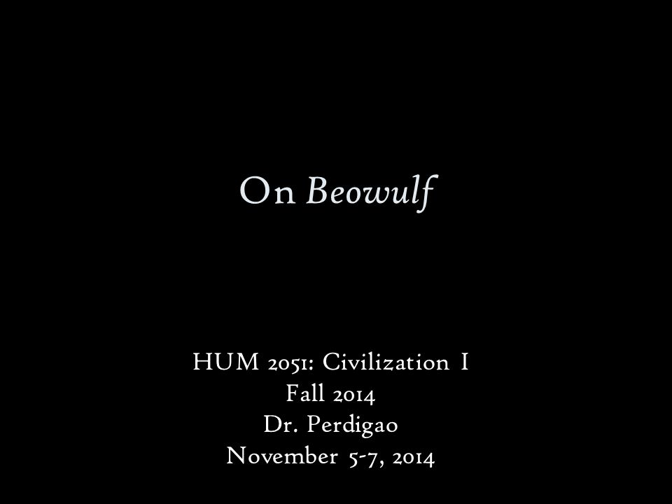 On Beowulf HUM 2051: Civilization I Fall 2014 Dr. Perdigao November 5-7, 2014