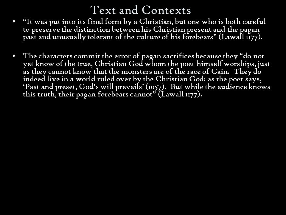 Text and Contexts It was put into its final form by a Christian, but one who is both careful to preserve the distinction between his Christian present and the pagan past and unusually tolerant of the culture of his forebears (Lawall 1177).