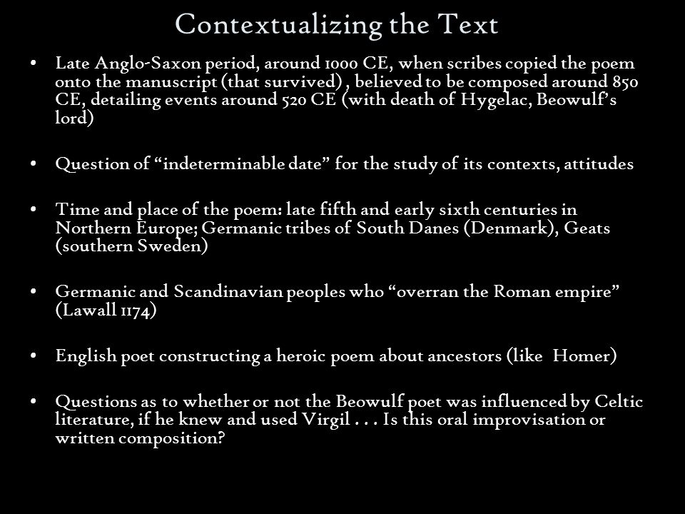 Contextualizing the Text Late Anglo-Saxon period, around 1000 CE, when scribes copied the poem onto the manuscript (that survived), believed to be composed around 850 CE, detailing events around 520 CE (with death of Hygelac, Beowulf's lord) Question of indeterminable date for the study of its contexts, attitudes Time and place of the poem: late fifth and early sixth centuries in Northern Europe; Germanic tribes of South Danes (Denmark), Geats (southern Sweden) Germanic and Scandinavian peoples who overran the Roman empire (Lawall 1174) English poet constructing a heroic poem about ancestors (like Homer) Questions as to whether or not the Beowulf poet was influenced by Celtic literature, if he knew and used Virgil...