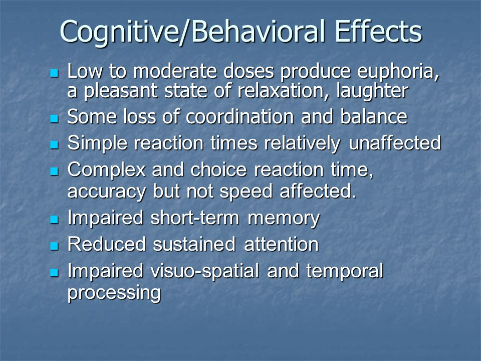 Cognitive/Behavioral Effects Low to moderate doses produce euphoria, a pleasant state of relaxation, laughter Low to moderate doses produce euphoria, a pleasant state of relaxation, laughter Some loss of coordination and balance Some loss of coordination and balance Simple reaction times relatively unaffected Simple reaction times relatively unaffected Complex and choice reaction time, accuracy but not speed affected.