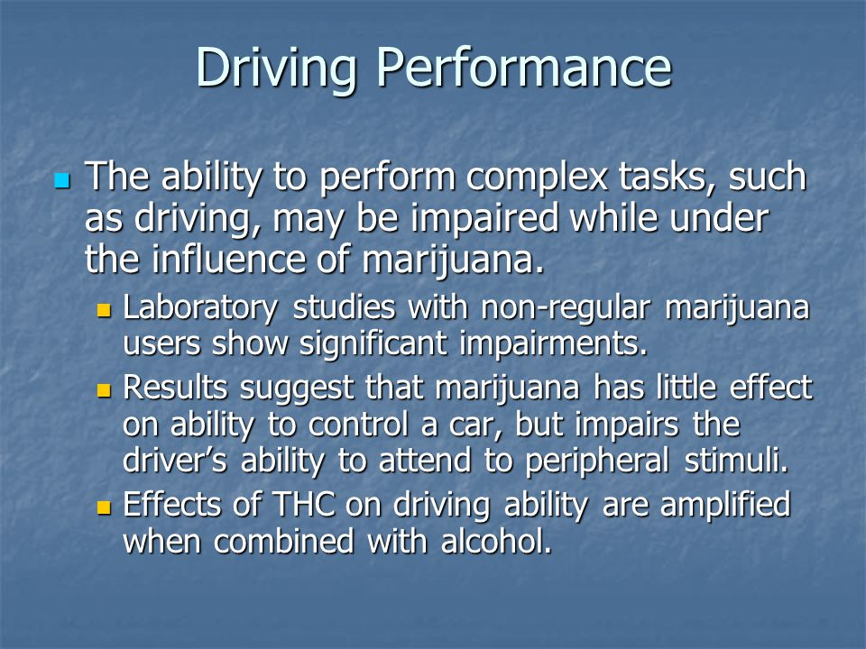 Driving Performance The ability to perform complex tasks, such as driving, may be impaired while under the influence of marijuana.