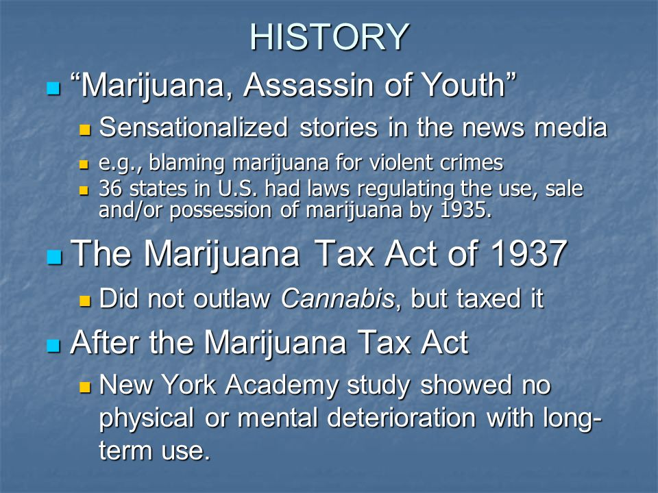 HISTORY Marijuana, Assassin of Youth Marijuana, Assassin of Youth Sensationalized stories in the news media Sensationalized stories in the news media e.g., blaming marijuana for violent crimes e.g., blaming marijuana for violent crimes 36 states in U.S.