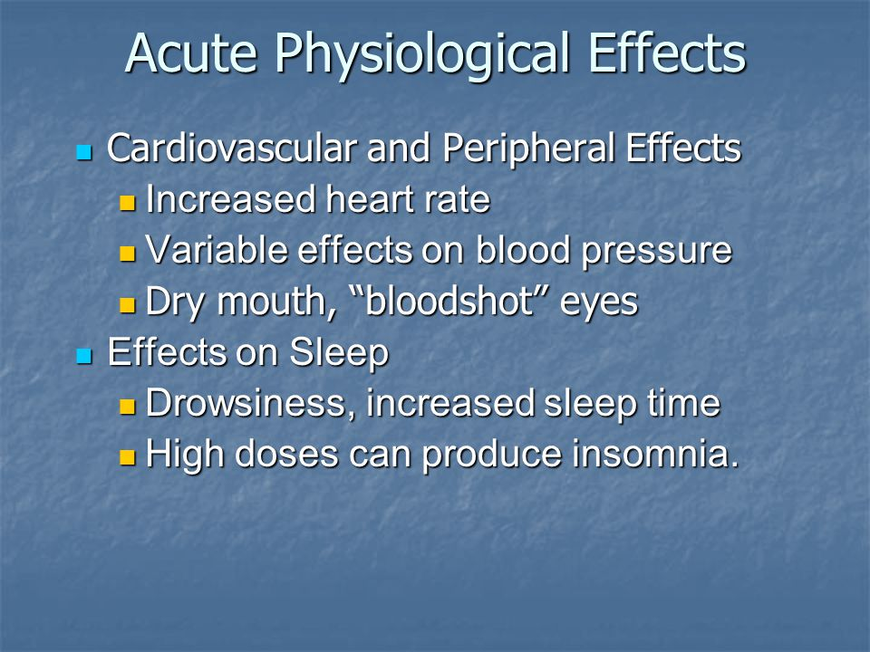 Acute Physiological Effects Cardiovascular and Peripheral Effects Cardiovascular and Peripheral Effects Increased heart rate Increased heart rate Variable effects on blood pressure Variable effects on blood pressure Dry mouth, bloodshot eyes Dry mouth, bloodshot eyes Effects on Sleep Effects on Sleep Drowsiness, increased sleep time Drowsiness, increased sleep time High doses can produce insomnia.