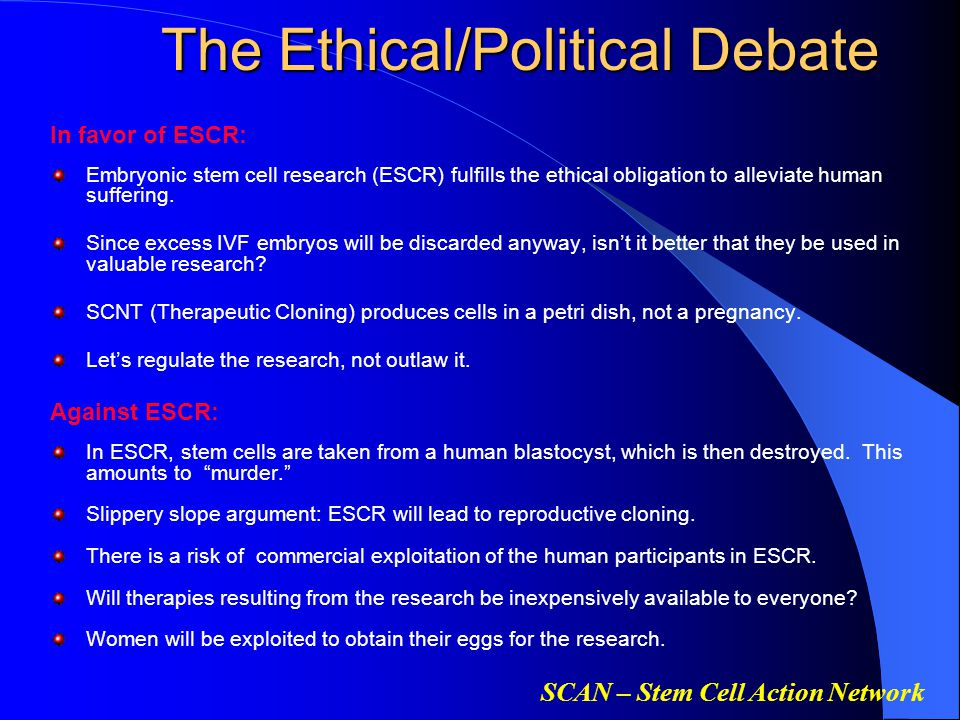 SCAN – Stem Cell Action Network The Ethical/Political Debate In favor of ESCR: Embryonic stem cell research (ESCR) fulfills the ethical obligation to alleviate human suffering.